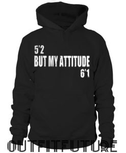 5'2 but my attitude 6'1 hoodie