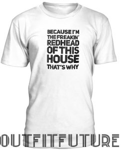 Because I'm the freakin' redhead of this house that's why T-SHIRT