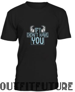 I Didn't Have You T-Shirt