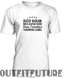 I have red hair because god knew I need a warning label T-Shirt