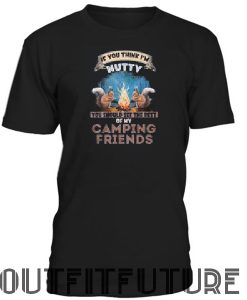 If you think I'm nutty you should see the rest of my camping friends T-SHIRT