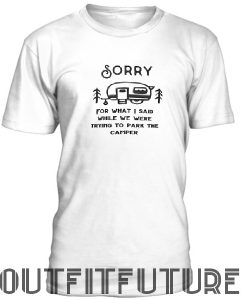 Sorry for what I said while trying to park the camper rv T-Shirt