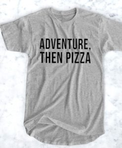 ADVENTURE THEN PIZZA T-SHIRT FOR MEN AND WOMEN BC19