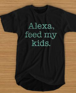 ALEXA FEED MY KIDS T-SHIRT BC19