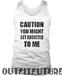 Caution You Might Get Addicted To Me Womans Tank Top