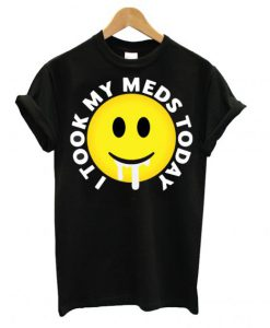 I took my meds today T shirt BC19