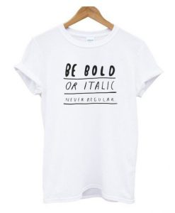 Be Bold Or Italic T Shirt