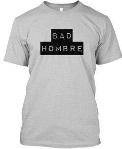 Bad Hombre Tshirt BC19