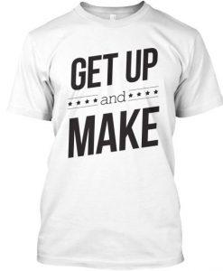 Get Up and Make Tshirt BC19