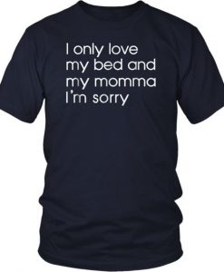 I Only Love My Bed And My Momma I'm Sorry Funny Tshirt BC19