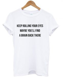 Keep Rolling Your Eyes Maybe You'll Find a Brain Back there T-shirt BC19