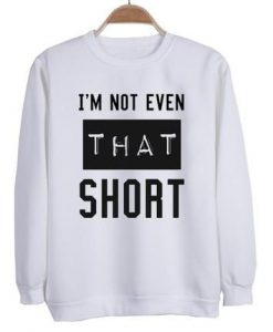 I'm not even that short sweatshirt SN01