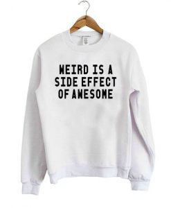 Weird Is A Side Effect Of Awesome Sweatshirt AD01