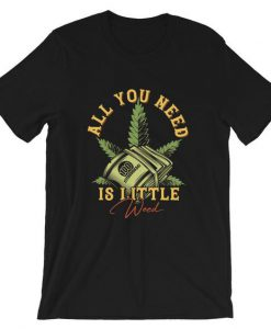 All you need is little weed Tshirt FD18D