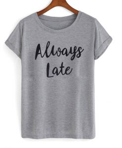 Always Late T-shirt FD2D